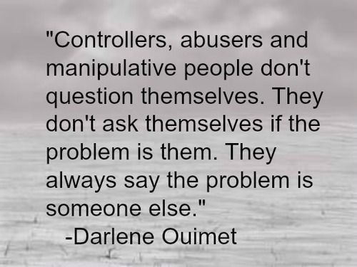 Controllers, abusers and manipulative people don't question themselves. They don't ask themselves if the problem is them.. They always say the problem is someone else.