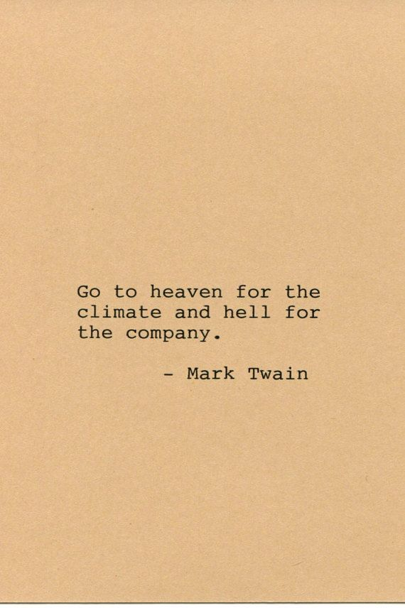 Go to heaven for the climate and hell for the company. -m.t.