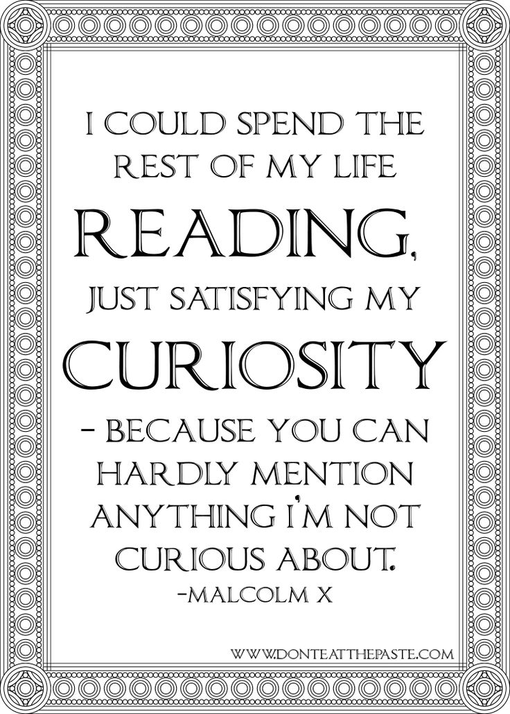 """I could spend the rest of my life reading, just satisfying my curiosity. Because you can hardly mention anything I'm not curious about."" -- Malcom X"