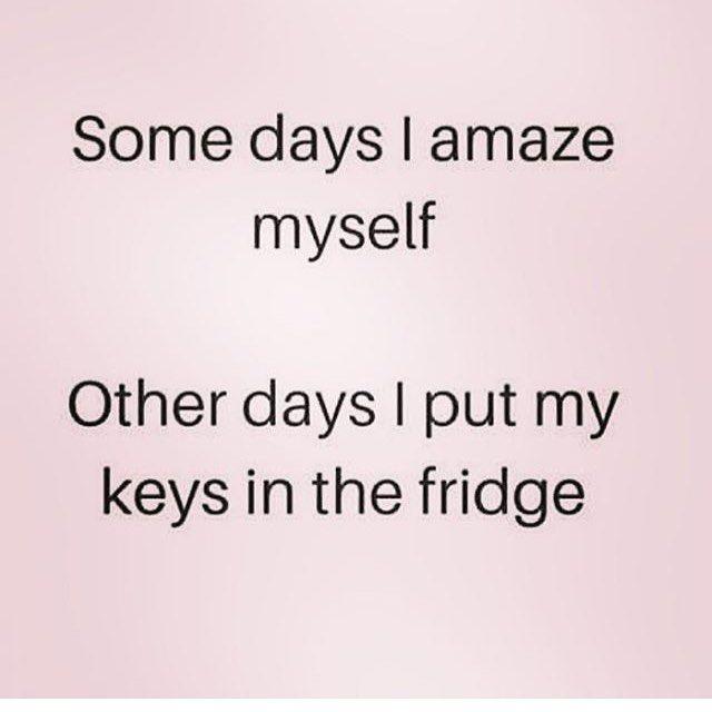Some days I amaze myself. Other days I put keys in the fridge.