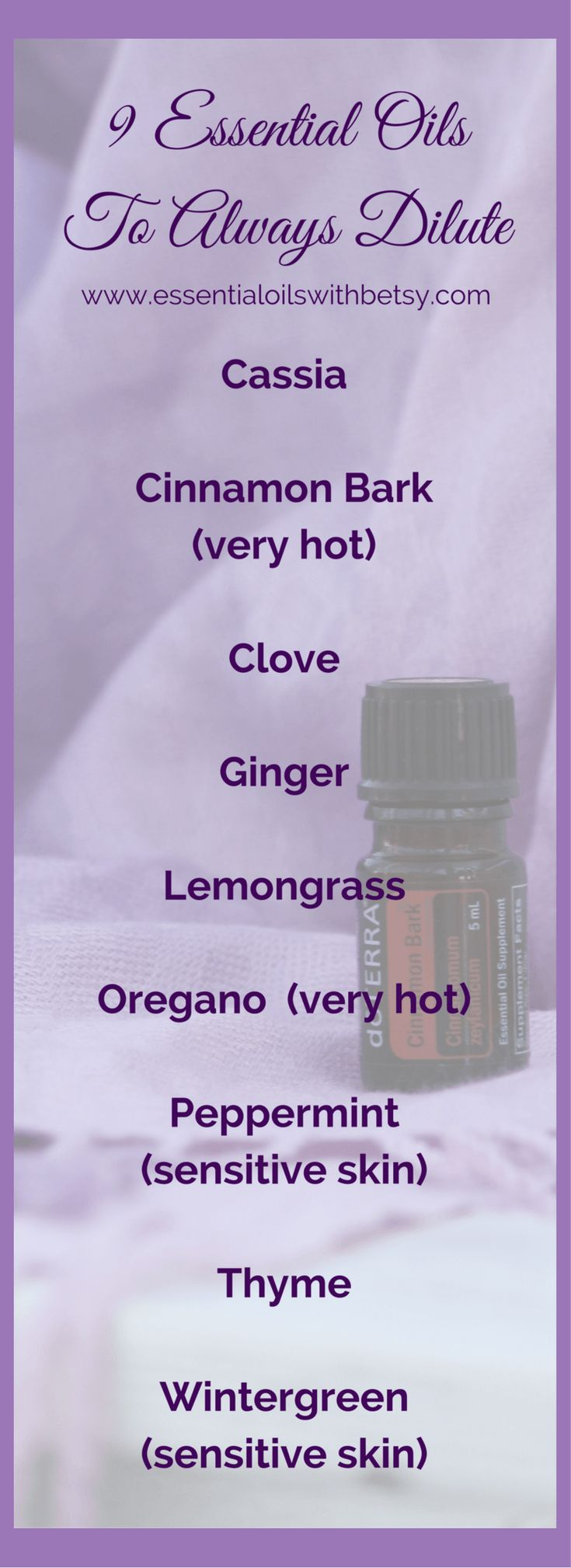List Of doTERRA Essential Oils Which Require Dilution essential oils to always dilute Here is a list of all the doTERRA essential oils that require dilution before topical use. You may click on each oil to learn more about the benefits. Again, this list isn't to frighten you away, but to help you safely enjoy the benefits of essential oils! Cassia Cinnamon Bark (very hot) Clove Ginger Lemongrass Oregano (very hot) Peppermint (sensitive skin) Thyme Wintergreen (sensitive skin) Depending on…