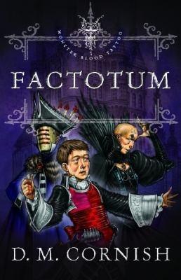 Factotum by Cornish, D.M .  Series: Monster blood tattoo : bk. 3.  Omnibus, 2011