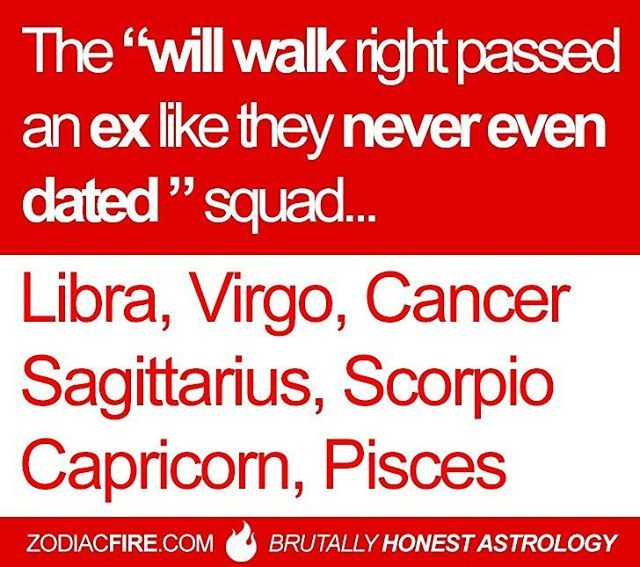 They'll walk past an ex like they never even dated...  Libra, Virgo, Cancer ♋ Zodiac Sign, Sagittarius, Scorpio, Capricorn, Pisces