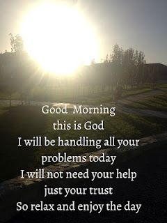 Good morning this is God...I will not need your help, just your trust.  So relax and enjoy the day.