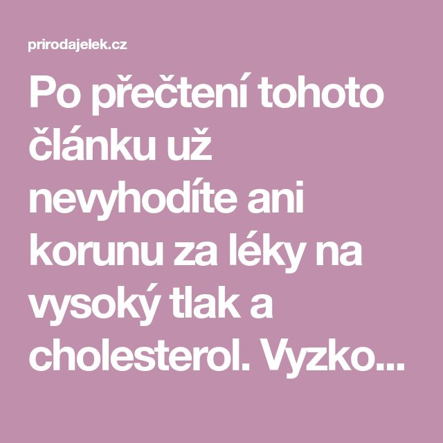 Po přečtení tohoto článku už nevyhodíte ani korunu za léky na vysoký tlak a cholesterol. Vyzkoušejte tento přírodní lék a již po týdnu sledujte výrazné změny - Příroda je lék