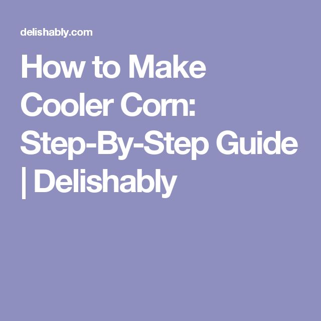 How to Make Cooler Corn: Step-By-Step Guide   Delishably