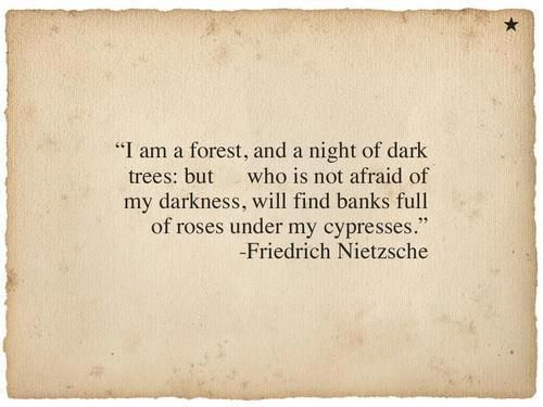 """""""I am a forest, and a night of dark trees: but who is not afraid of my darkness, will find banks full of roses under my cypresses."""" -Friedrich Nietzsche"""