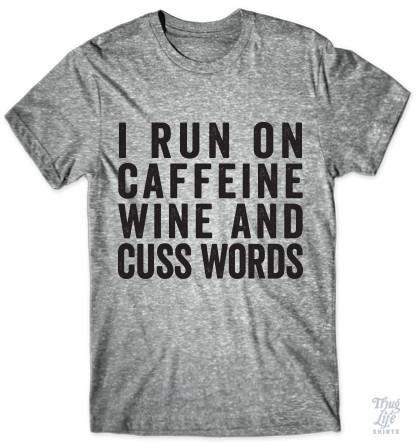 I run on caffeine, wine and cuss words!