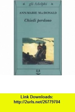 Chiedi Perdono (Italian Edition) (9788845917028) Ann-Marie MacDonald , ISBN-10: 8845917029  , ISBN-13: 978-8845917028 ,  , tutorials , pdf , ebook , torrent , downloads , rapidshare , filesonic , hotfile , megaupload , fileserve
