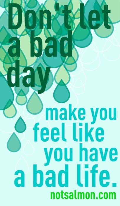 Don't let a bad day ruin your day.. chin up... keep going