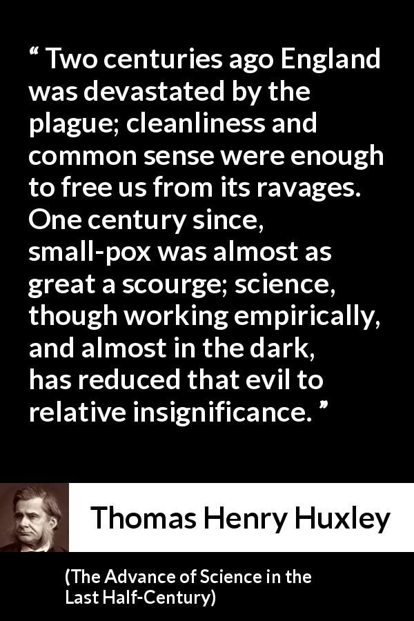 Thomas Henry Huxley - The Advance of Science in the Last Half-Century - Two centuries ago England was devastated by the plague; cleanliness and common sense were enough to free us from its ravages. One century since, small-pox was almost as great a scourge; science, though working empirically, and almost in the dark, has reduced that evil to relative insignificance.