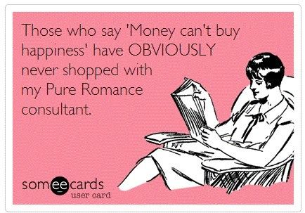 Those who say money can't buy happiness have obviously never shopped with a Pure Romance Consultant www.jackiegoodfriend.pureromance.com