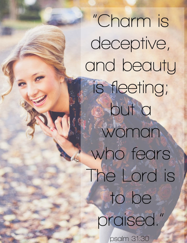 Psalms 31:30  ~ A woman who fears the Lord is to be praised...
