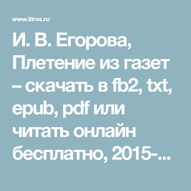 И. В. Егорова, Плетение из газет – скачать в fb2, txt, epub, pdf или читать онлайн бесплатно, 2015-03-03, t0