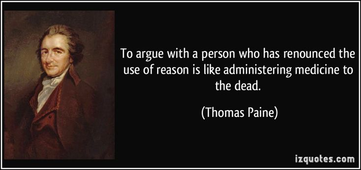 To argue with a person who has renounced the use of reason is like administering medicine to the dead. (Thomas Paine) #quotes #quote #quotations #ThomasPaine