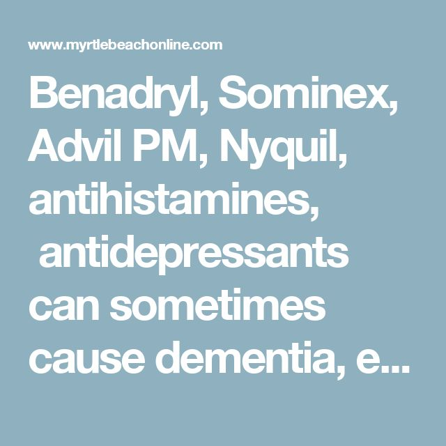 Benadryl, Sominex, Advil PM, Nyquil, antihistamines, antidepressants can sometimes cause dementia, even psychosis, when given to seniors.   Myrtle Beach Sun News