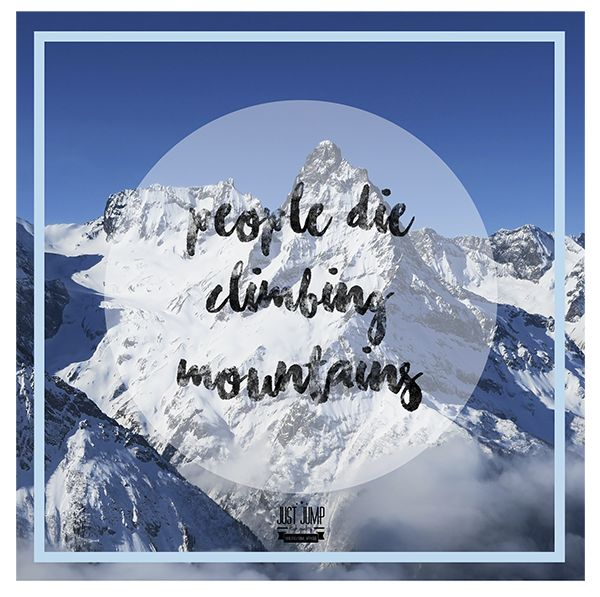 People die climbing mountains. - Uninspirational apparel to differ.