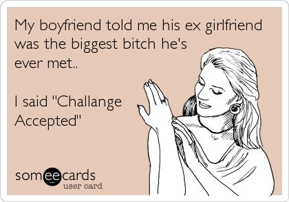 My+boyfriend+told+me+his+ex+girlfriend+was+the+biggest+bitch+he's+ever+met..+I+said+'Challange+Accepted'.