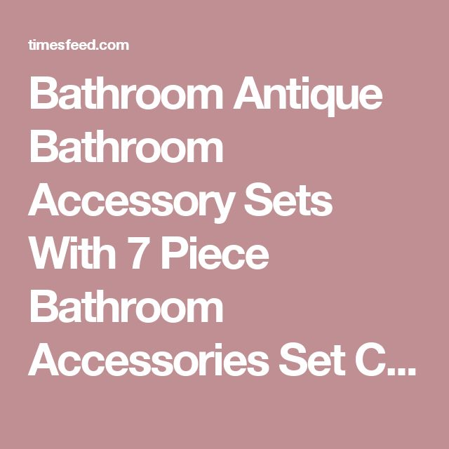 Bathroom Antique Bathroom Accessory Sets With 7 Piece Bathroom Accessories Set Choosing Bathroom Accessory Sets Beach. White Ceramic. Country.  ~ Home Designing Tips