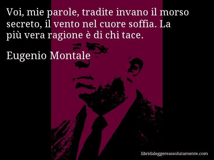 Aforisma di Eugenio Montale , Voi, mie parole, tradite invano il morso secreto, il vento nel cuore soffia. La più vera ragione è di chi tace.