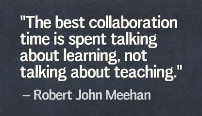 """The best collaboration time is spent talking about learning, not talking about teaching."" Robert John Meehan"