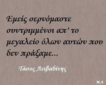 We are crawling crushed by the greatnes of all those things we did not do...Tasos Leivaditis