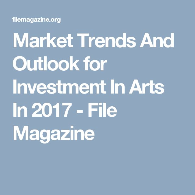 Market Trends And Outlook for Investment In Arts In 2017 - File Magazine