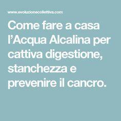 Come fare a casa l'Acqua Alcalina per cattiva digestione, stanchezza e prevenire il cancro.