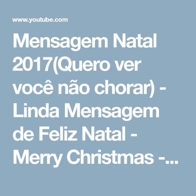 Mensagem Natal 2017(Quero ver você não chorar) - Linda Mensagem de Feliz Natal - Merry Christmas - YouTube