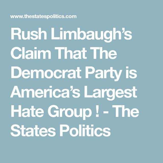 Rush Limbaugh's Claim That The Democrat Party is America's Largest Hate Group ! - The States Politics