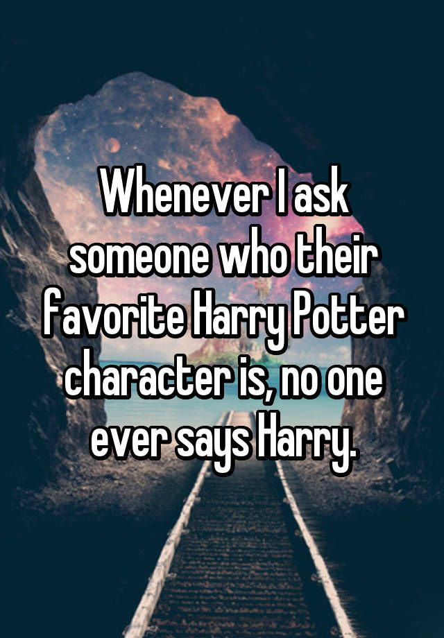"""""""Whenever I ask someone who their favorite Harry Potter character is, no one ever says Harry."""""""