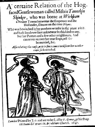 A victim of imputed witchcraft: the facially disfigured Tannakin Skinker seems to have been famous across Europe. Bewitched in the womb, she will only be delivered, the title page tells us, if a man will marry her. She seems to be oinking at a suitor, who bids her a hasty valedictory 'God save you'