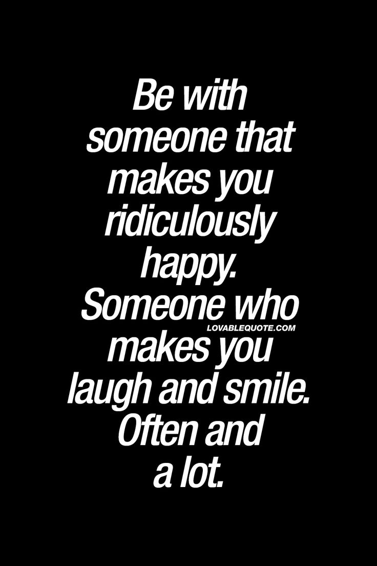 Be with someone that makes you ridiculously happy. Someone who makes you laugh and smile. Often and a lot. - Probably the most important thing ever in a relationship! www.lovablequote.com #relationship #happiness #quote