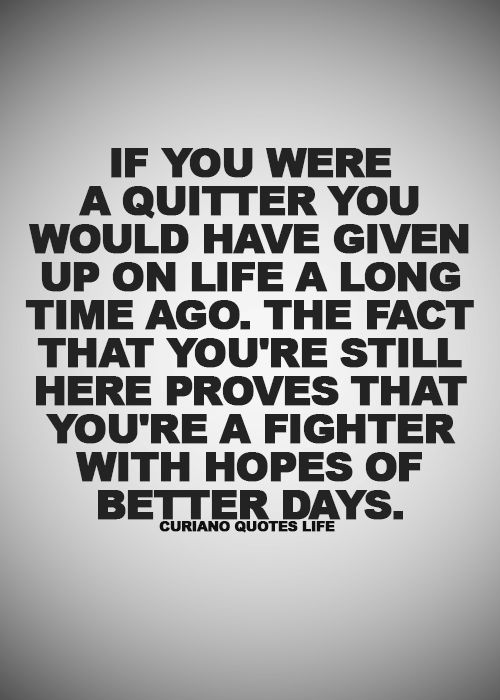 If you were a quitter you would have given up on life a long time ago. The fact that you're still here proves that you're a fighter with hopes of better days.