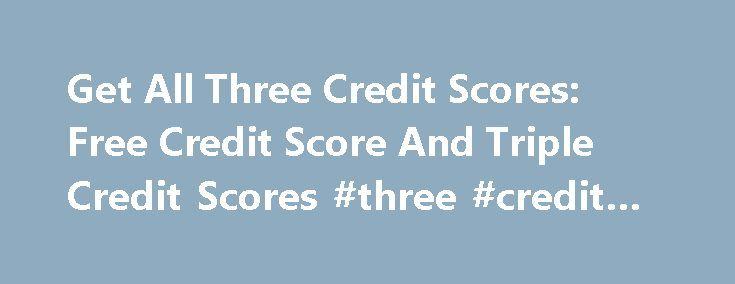 Get All Three Credit Scores: Free Credit Score And Triple Credit Scores #three #credit #bureaus http://credit-loan.nef2.com/get-all-three-credit-scores-free-credit-score-and-triple-credit-scores-three-credit-bureaus/  #get all three credit scores # get all three credit scores Get all three credit scores When searching for advisors, review the credentials and affiliation because they are a good indication of how they are reputable. get all three credit scores Everyone is upset, but not those…