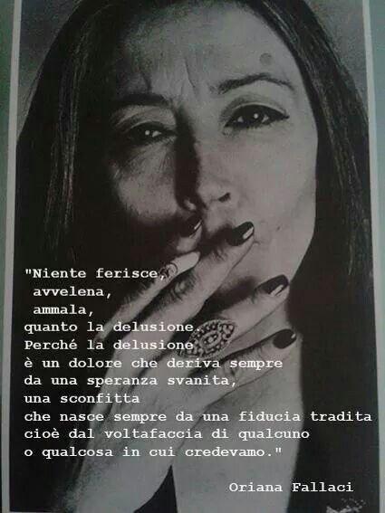 Oriana Fallaci: Nada duele, envenena, enferma como la desilusión. Porque la desilusión es un dolor que siempre viene de una esperanza desaparecida. Una derrota que siempre ha nacido de la confianza traicionada. Es decir, del cambio radical de alguien o algo en quien creíamos.