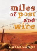 Miles of Post and Wire - A story of hardship and heartache in the rough Pilbara outback. An inspiring memoir from Florence Corrigan, who spent her childhood in bough shelters and makeshift camps, looking after her younger siblings, while her parents eked out a living; prospecting, fencing and dogging in the hard north-west. Her story is nothing short of extraordinary.