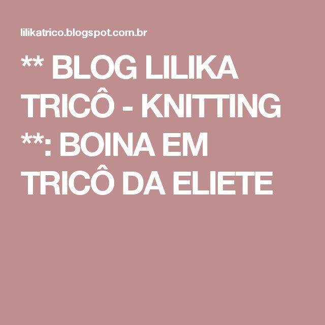 ** BLOG LILIKA TRICÔ - KNITTING **: BOINA EM TRICÔ DA ELIETE