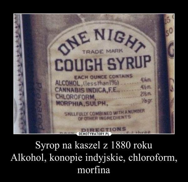 Syrop na kaszel z 1880 rokuAlkohol, konopie indyjskie, chloroform, morfina –