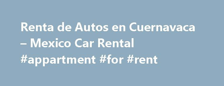 Renta de Autos en Cuernavaca – Mexico Car Rental #appartment #for #rent http://renta.remmont.com/renta-de-autos-en-cuernavaca-mexico-car-rental-appartment-for-rent/  #renta autos # Mexico Car Rental Group Cuernavaca was founded by the Olmec Culture, the mother culture of Mesoamerica; it is the capital and largest city of the state of Morelos, located south of Mexico City. This astonishing city is nicknamed The city of Eternal Spring , due to its warm and stable climate, which makes it the…