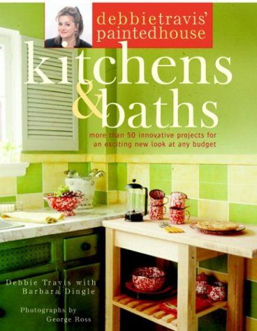 Debbie Travis' Painted House Kitchens & Baths: More Than 50 Innovative Projects for an Exciting New Look at any Budget, by Debbie Travis, with Barbara Dingle.