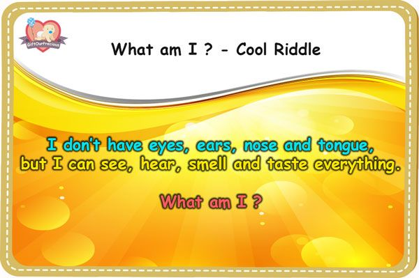 I don't have eyes, ears, nose and tongue, but I can see, hear, smell and taste everything.  What am I ?  http://www.giftourprecious.com/what-am-i-cool-riddles-with-answers/  #thinking #kids #brainteasers