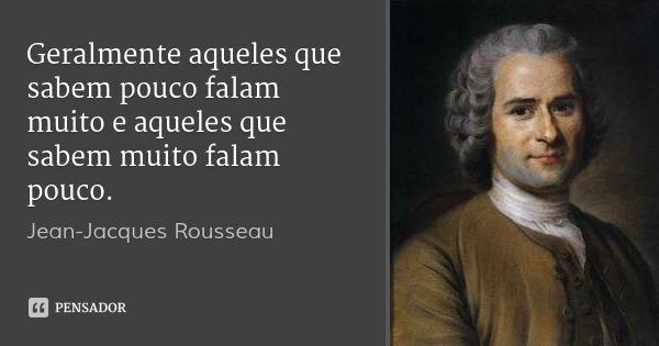Geralmente aqueles que sabem pouco falam muito e aqueles que sabem muito falam pouco. — Jean-Jacques Rousseau