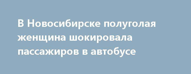 В Новосибирске полуголая женщина шокировала пассажиров в автобусе http://oane.ws/2017/05/24/v-novosibirske-polugolaya-zhenschina-proehalas-v-avtobuse-v-chas-pik.html  В Новосибирске полуголая женщина проехалась в автобусе в час-пик сегодня утром. Это уже не первый случай появления местных жителей на улицах в пикантном виде, сообщают местные СМИ.