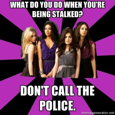 funny pretty little liars meme | ... stalked? Don't call the police. - pretty little liars | Meme Generator