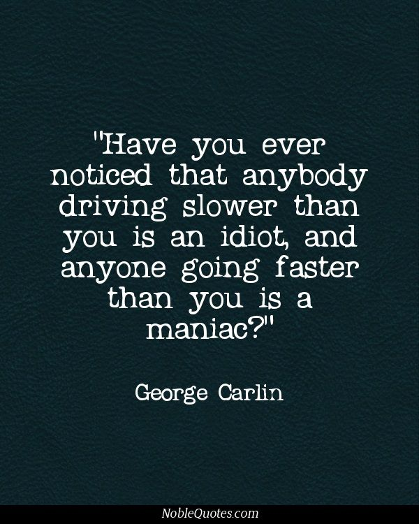 Have you ever noticed that anybody driving slower than you is an idiot, and anyone going faster than you is a maniac? George carlin, omg he is awesome!!