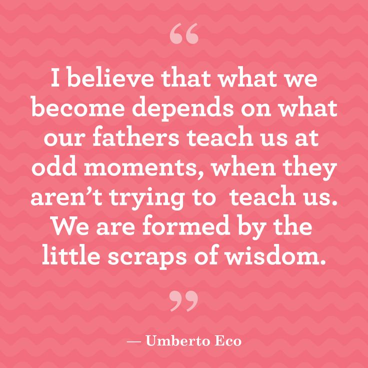 "Quotes about family for Father's Day:   ""I believe that what we become depends on what our fathers teach us at odd moments, when they aren't trying to teach us. We are formed by the little scraps of wisdom.""-Umberto Eco"