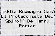 http://tecnoautos.com/wp-content/uploads/imagenes/tendencias/thumbs/eddie-redmayne-sera-el-protagonista-del-spinoff-de-harry-potter.jpg Eddie Redmayne. Eddie Redmayne será el protagonista del spinoff de Harry Potter, Enlaces, Imágenes, Videos y Tweets - http://tecnoautos.com/actualidad/eddie-redmayne-eddie-redmayne-sera-el-protagonista-del-spinoff-de-harry-potter/
