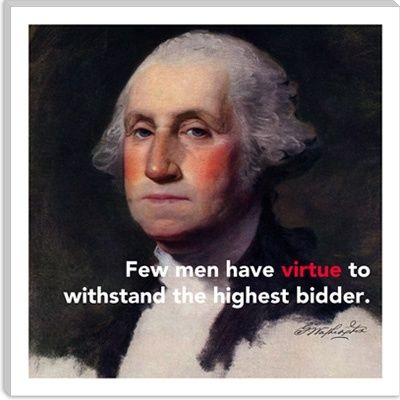 Few men have virtue to withstand the highest bidder. -George Washington - http://whowasgeorgewashington.com/116/2013/08/19/few-men-have-virtue-to-withstand-the-highest-bidder-george-washington-2/