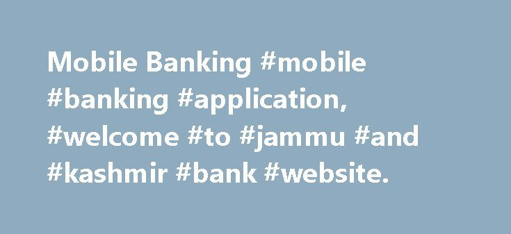 Mobile Banking #mobile #banking #application, #welcome #to #jammu #and #kashmir #bank #website. http://india.remmont.com/mobile-banking-mobile-banking-application-welcome-to-jammu-and-kashmir-bank-website/  # The following new services have been made available through New Mobile Banking Application: Online registration using Debit card Fund transfer within Bank to other Accounts Mobile to Mobile Funds Transfer Interbank Fund Transfer using NEFT. Funds Transfer using IMPS Balance Inquiry Mini…